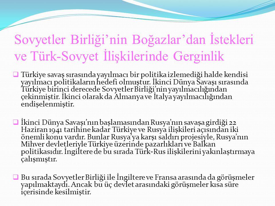 Sovyetler Birliği'nin Boğazlar'dan İstekleri ve Türk-Sovyet İlişkilerinde Gerginlik  Türkiye savaş sırasında yayılmacı bir politika izlemediği halde