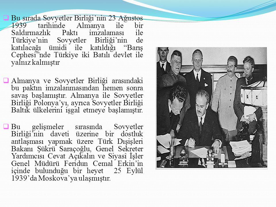  Bu sırada Sovyetler Birliği'nin 23 Ağustos 1939 tarihinde Almanya ile bir Saldırmazlık Paktı imzalaması ile Türkiye'nin Sovyetler Birliği'nin de kat