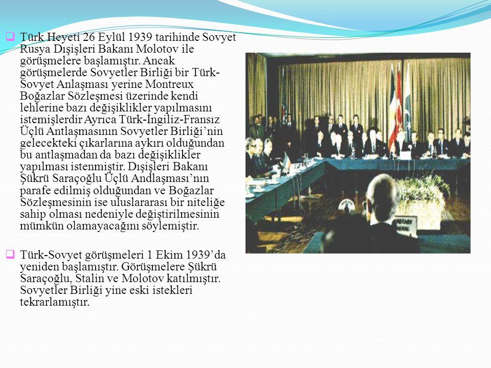  Türk Heyeti 26 Eylül 1939 tarihinde Sovyet Rusya Dışişleri Bakanı Molotov ile görüşmelere başlamıştır. Ancak görüşmelerde Sovyetler Birliği bir Türk
