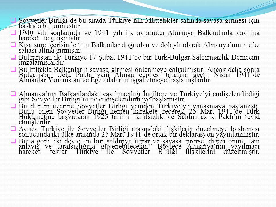  Sovyetler Birliği de bu sırada Türkiye'nin Müttefikler safında savaşa girmesi için baskıda bulunmuştur.  1940 yılı sonlarında ve 1941 yılı ilk ayla