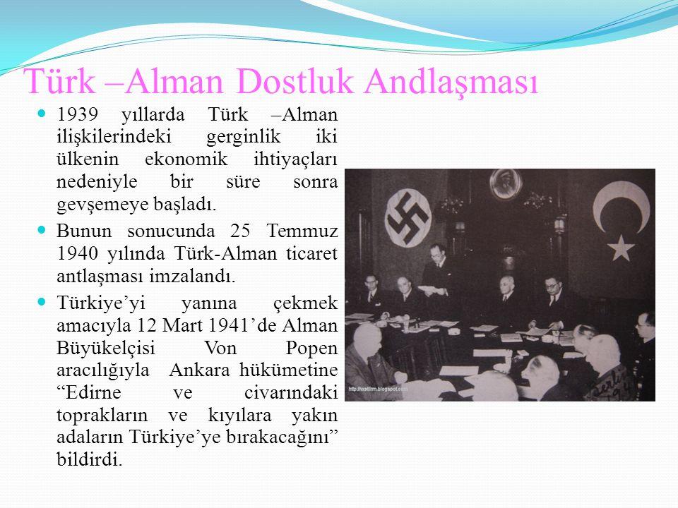 Türk –Alman Dostluk Andlaşması 1939 yıllarda Türk –Alman ilişkilerindeki gerginlik iki ülkenin ekonomik ihtiyaçları nedeniyle bir süre sonra gevşemeye