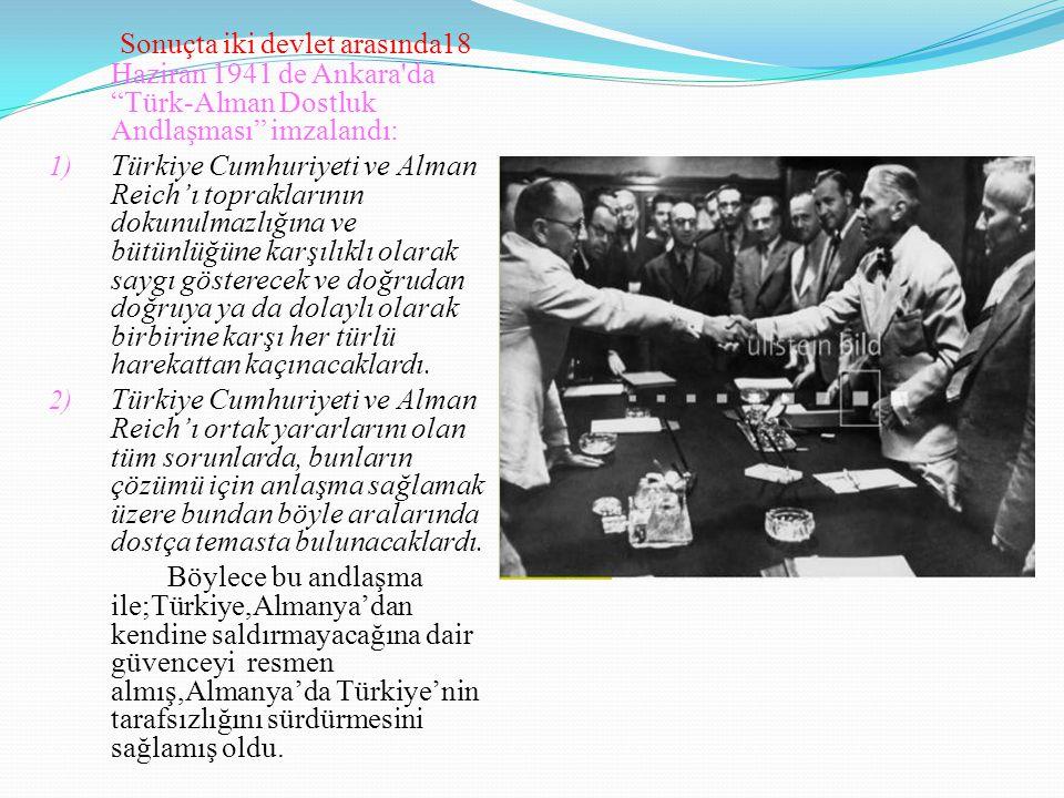 """Sonuçta iki devlet arasında18 Haziran 1941 de Ankara'da """"Türk-Alman Dostluk Andlaşması"""" imzalandı: 1) Türkiye Cumhuriyeti ve Alman Reich'ı toprakların"""
