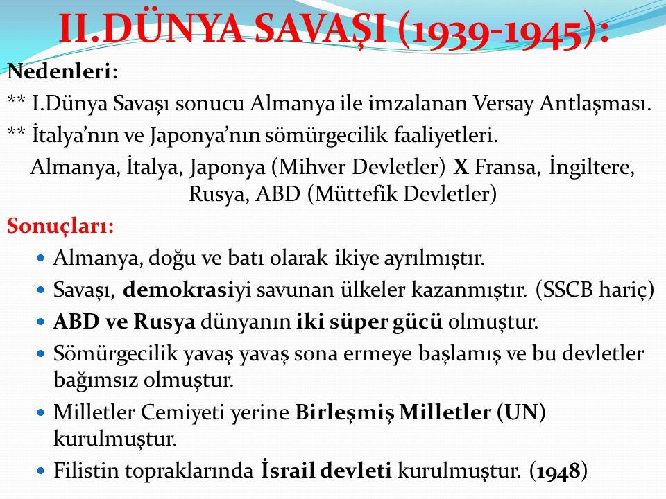 II.DÜNYA SAVAŞI (1939-1945): Nedenleri: ** I.Dünya Savaşı sonucu Almanya ile imzalanan Versay Antlaşması. ** İtalya'nın ve Japonya'nın sömürgecilik fa