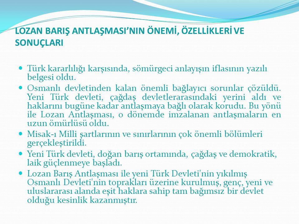 LOZAN BARIŞ ANTLAŞMASI'NIN ÖNEMİ, ÖZELLİKLERİ VE SONUÇLARI Türk kararlılığı karşısında, sömürgeci anlayışın iflasının yazılı belgesi oldu. Osmanlı dev