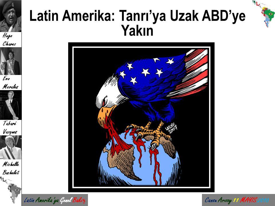 Latin Amerika'ya Genel Bakı ş Cansu Arısoy 11 MAYIS 2010 Hugo Chavez Evo Morales Tabaré Vazques Michelle Bachelet Latin Amerika: Tanrı'ya Uzak ABD'ye
