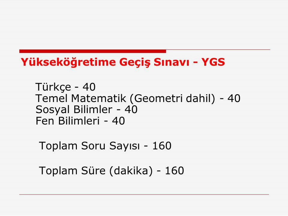 Yükseköğretime Geçiş Sınavı - YGS Türkçe - 40 Temel Matematik (Geometri dahil) - 40 Sosyal Bilimler - 40 Fen Bilimleri - 40 Toplam Soru Sayısı - 160 Toplam Süre (dakika) - 160