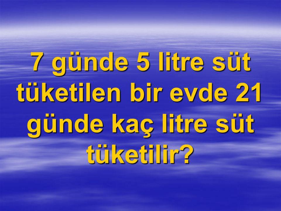 7 günde 5 litre süt tüketilen bir evde 21 günde kaç litre süt tüketilir?