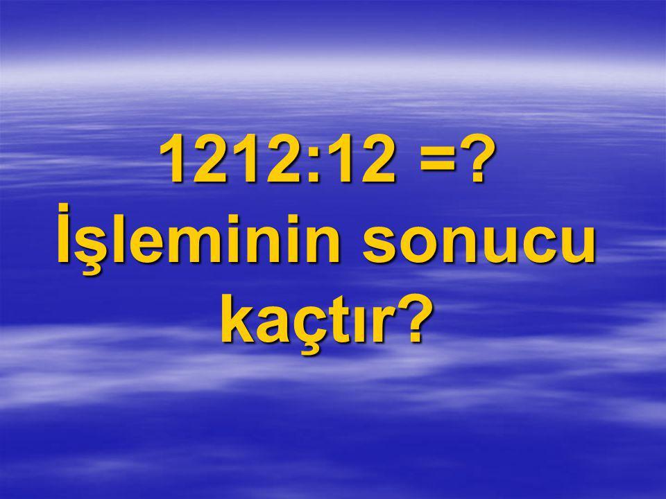 1212:12 =? İşleminin sonucu kaçtır?