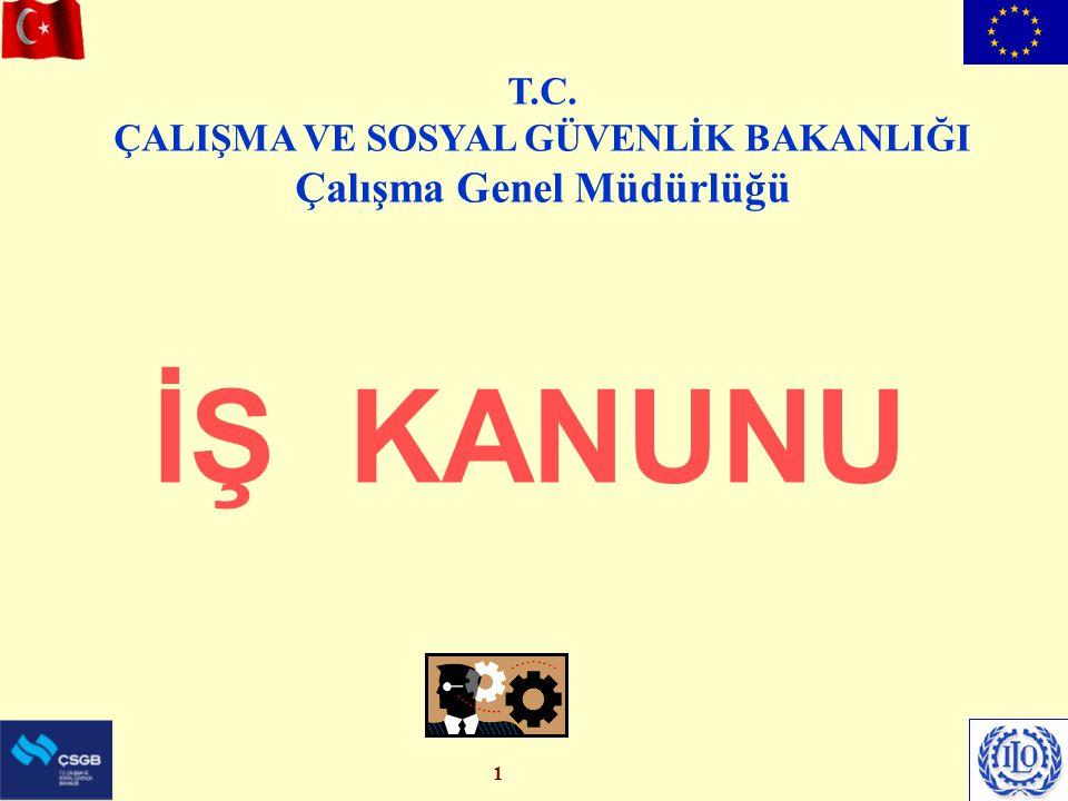 1 İŞ KANUNU T.C. ÇALIŞMA VE SOSYAL GÜVENLİK BAKANLIĞI Çalışma Genel Müdürlüğü