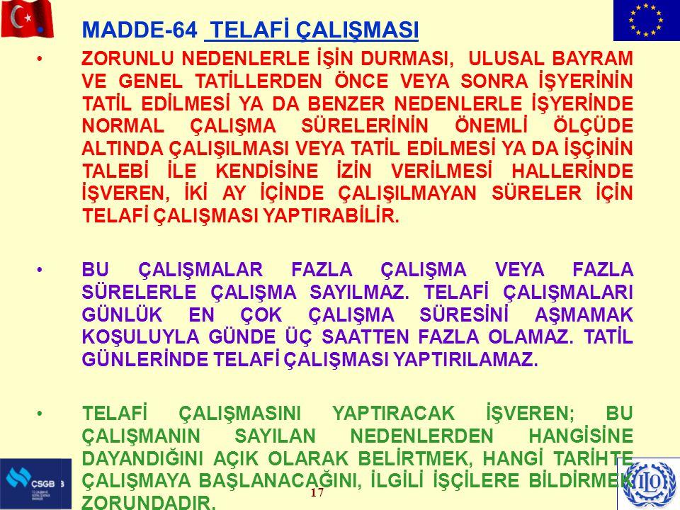 17 MADDE-64 TELAFİ ÇALIŞMASI ZORUNLU NEDENLERLE İŞİN DURMASI, ULUSAL BAYRAM VE GENEL TATİLLERDEN ÖNCE VEYA SONRA İŞYERİNİN TATİL EDİLMESİ YA DA BENZER NEDENLERLE İŞYERİNDE NORMAL ÇALIŞMA SÜRELERİNİN ÖNEMLİ ÖLÇÜDE ALTINDA ÇALIŞILMASI VEYA TATİL EDİLMESİ YA DA İŞÇİNİN TALEBİ İLE KENDİSİNE İZİN VERİLMESİ HALLERİNDE İŞVEREN, İKİ AY İÇİNDE ÇALIŞILMAYAN SÜRELER İÇİN TELAFİ ÇALIŞMASI YAPTIRABİLİR.