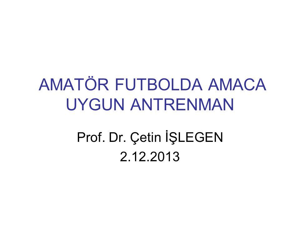 AMATÖR FUTBOLDA AMACA UYGUN ANTRENMAN Prof. Dr. Çetin İŞLEGEN 2.12.2013