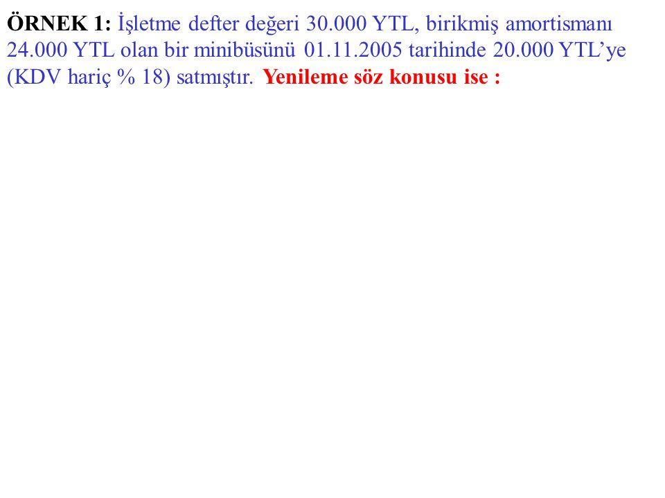 ÖRNEK 1: İşletme defter değeri 30.000 YTL, birikmiş amortismanı 24.000 YTL olan bir minibüsünü 01.11.2005 tarihinde 20.000 YTL'ye (KDV hariç % 18) sat