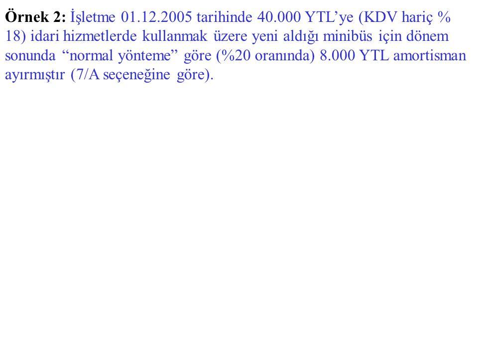 """Örnek 2: İşletme 01.12.2005 tarihinde 40.000 YTL'ye (KDV hariç % 18) idari hizmetlerde kullanmak üzere yeni aldığı minibüs için dönem sonunda """"normal"""