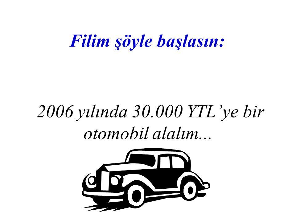 2006 yılında 30.000 YTL'ye bir otomobil alalım... Filim şöyle başlasın: