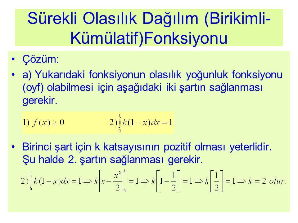 Sürekli Olasılık Dağılım (Birikimli- Kümülatif)Fonksiyonu Çözüm: a) Yukarıdaki fonksiyonun olasılık yoğunluk fonksiyonu (oyf) olabilmesi için aşağıdaki iki şartın sağlanması gerekir.