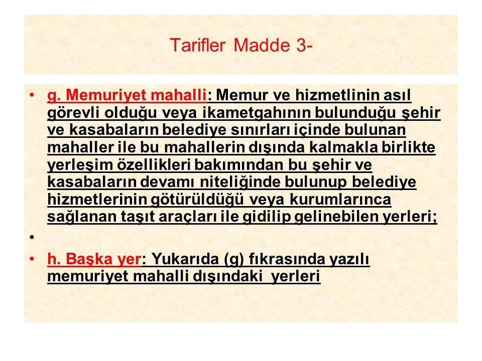 Tarifler Madde 3- g. Memuriyet mahalli: Memur ve hizmetlinin asıl görevli olduğu veya ikametgahının bulunduğu şehir ve kasabaların belediye sınırları