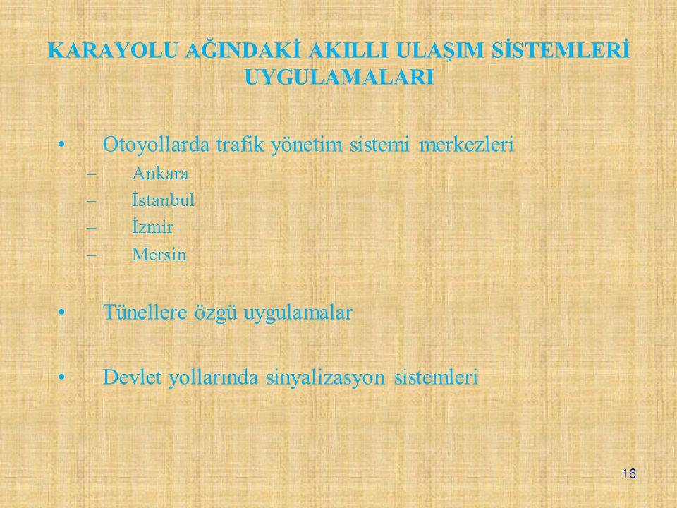 KARAYOLU AĞINDAKİ AKILLI ULAŞIM SİSTEMLERİ UYGULAMALARI Otoyollarda trafik yönetim sistemi merkezleri –Ankara –İstanbul –İzmir –Mersin Tünellere özgü uygulamalar Devlet yollarında sinyalizasyon sistemleri 16