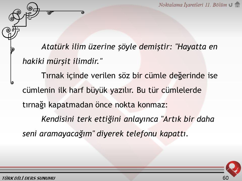 TÜRK DİLİ DERS SUNUMU Noktalama İşaretleri 11. Bölüm 60 Atatürk ilim üzerine şöyle demiştir: