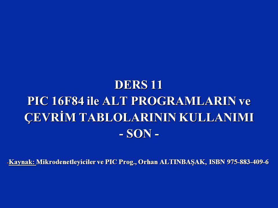 DERS 11 PIC 16F84 ile ALT PROGRAMLARIN ve ÇEVRİM TABLOLARININ KULLANIMI - SON - - Kaynak: Mikrodenetleyiciler ve PIC Prog., Orhan ALTINBAŞAK, ISBN 975