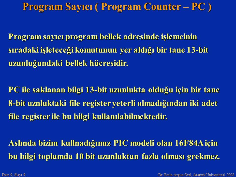 Dr. Emin Argun Oral, Atatürk Üniversitesi 2008 Ders 9, Slayt 9 Program Sayıcı ( Program Counter – PC ) Program sayıcı program bellek adresinde işlemci