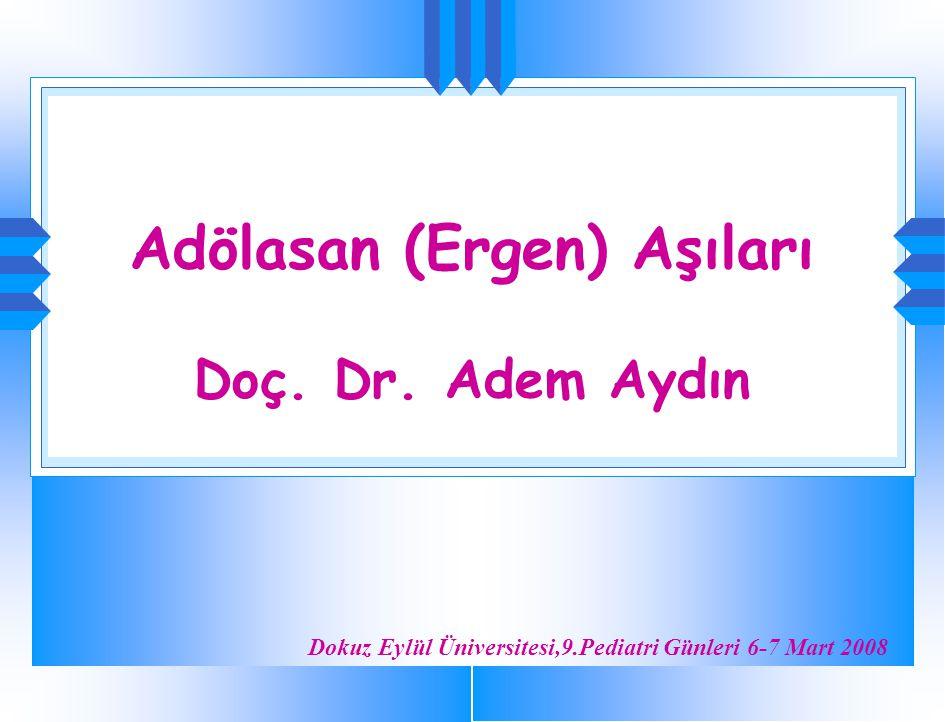 Adölasan (Ergen) Aşıları Doç. Dr. Adem Aydın Dokuz Eylül Üniversitesi,9.Pediatri Günleri 6-7 Mart 2008