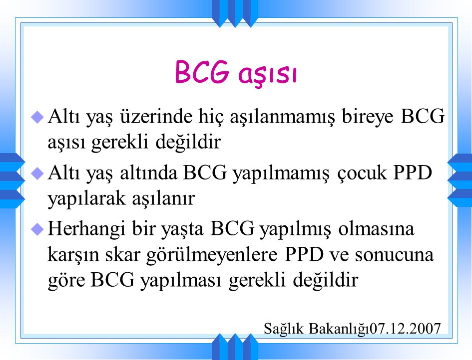 BCG aşısı u Altı yaş üzerinde hiç aşılanmamış bireye BCG aşısı gerekli değildir u Altı yaş altında BCG yapılmamış çocuk PPD yapılarak aşılanır u Herha