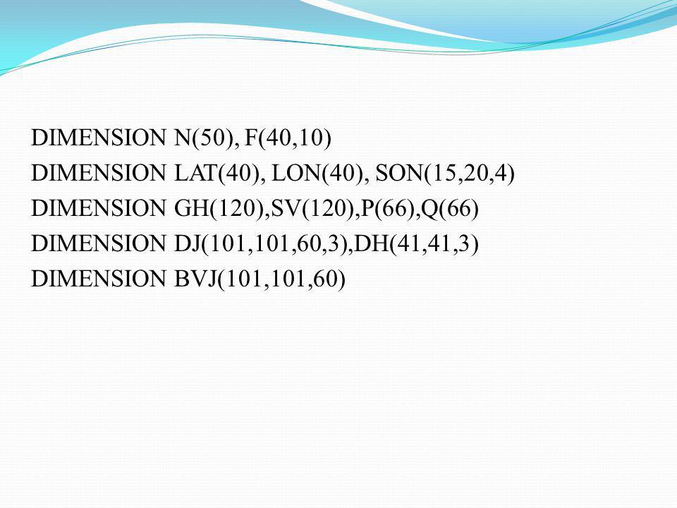 DIMENSION N(50), F(40,10) DIMENSION LAT(40), LON(40), SON(15,20,4) DIMENSION GH(120),SV(120),P(66),Q(66) DIMENSION DJ(101,101,60,3),DH(41,41,3) DIMENS