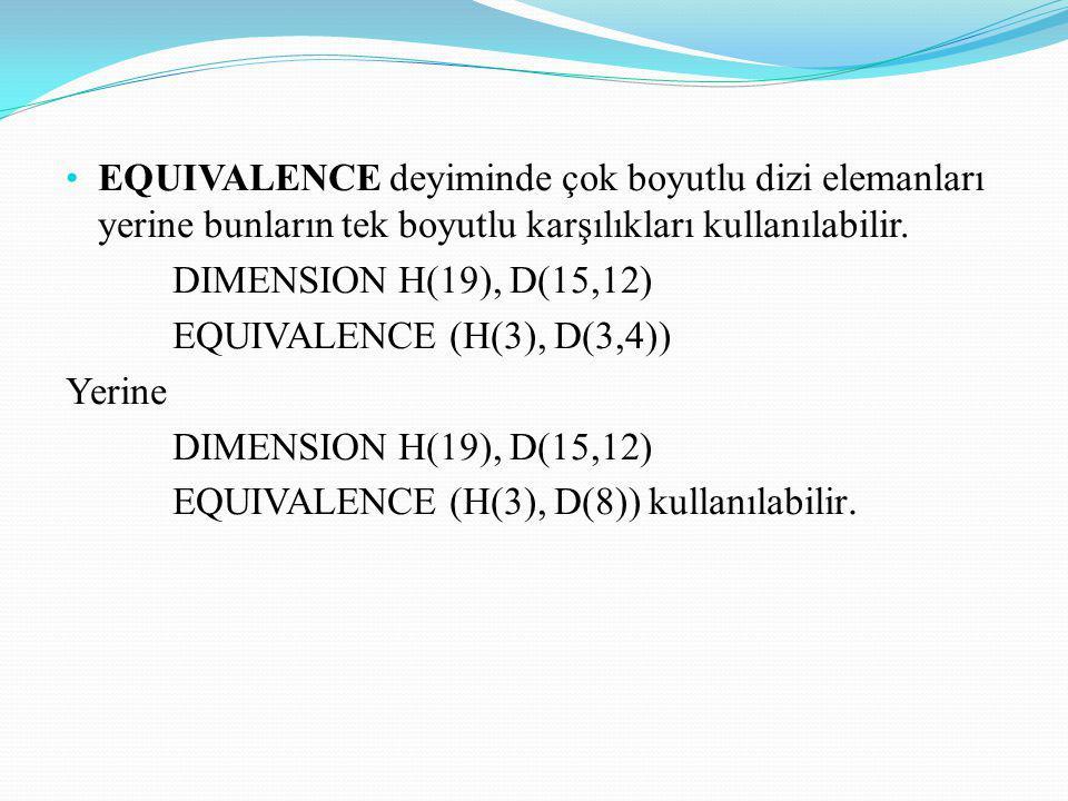 EQUIVALENCE deyiminde çok boyutlu dizi elemanları yerine bunların tek boyutlu karşılıkları kullanılabilir. DIMENSION H(19), D(15,12) EQUIVALENCE (H(3)