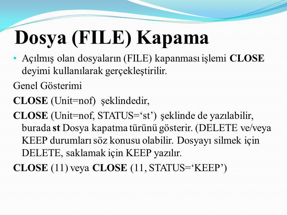 Dosya (FILE) Kapama Açılmış olan dosyaların (FILE) kapanması işlemi CLOSE deyimi kullanılarak gerçekleştirilir. Genel Gösterimi CLOSE (Unit=nof) şekli