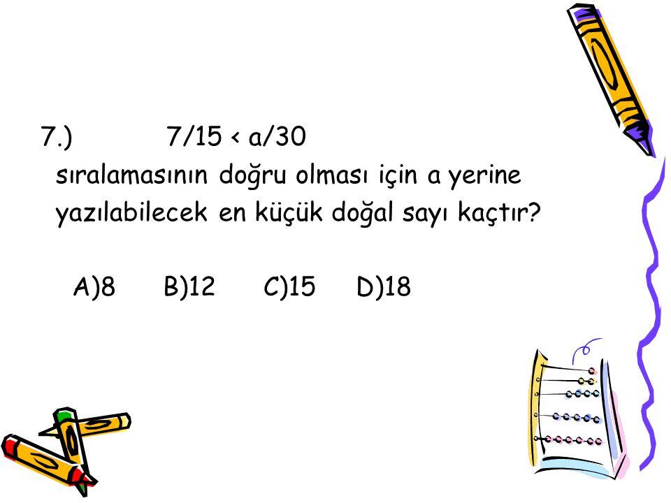 6.) Aşağıdaki sıralamalardan hangisi doğrudur? A)3/8<4/5 B)3/9<1/4 C)5/7<3/7 D)8/11<9/15