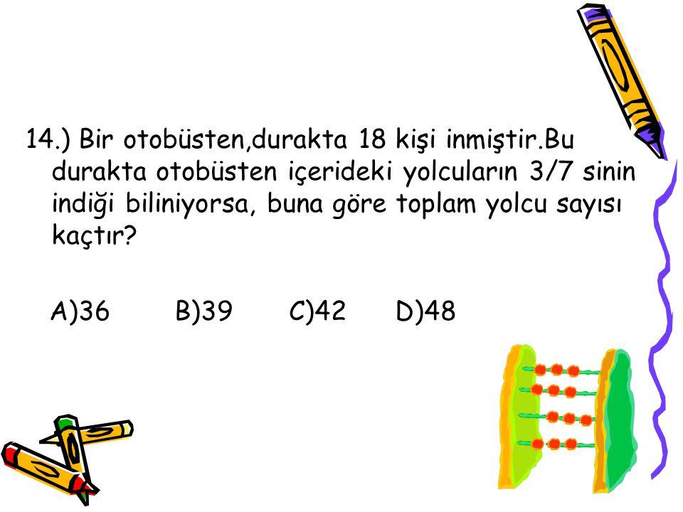 13.) Aşağıdaki kesir çiftlerinden hangi ikili birbirine denk değildir? A)1/2,2/4 B)3/2,12/8 C)25/33,8/11 D)7/8,77/88