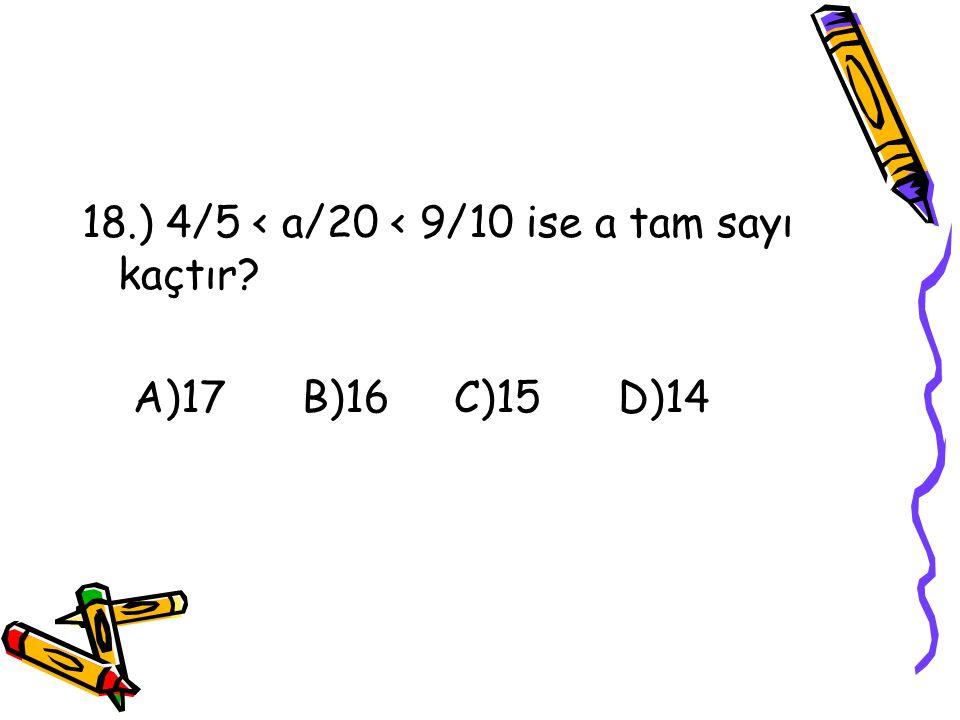 17.) Aşağıdaki kesirlerden hangisi bütüne en yakındır? A)8/9 B)3/4 C)9/10 D)1/2