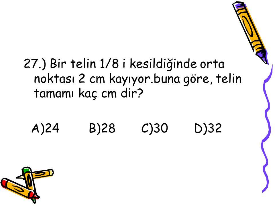 26.) Bir sayının; yarısının,1/3 ü ile bu sayının ¼ ünün toplamı 20 ise bu sayı kaçtır? A)24 B)32 C)40 D)48