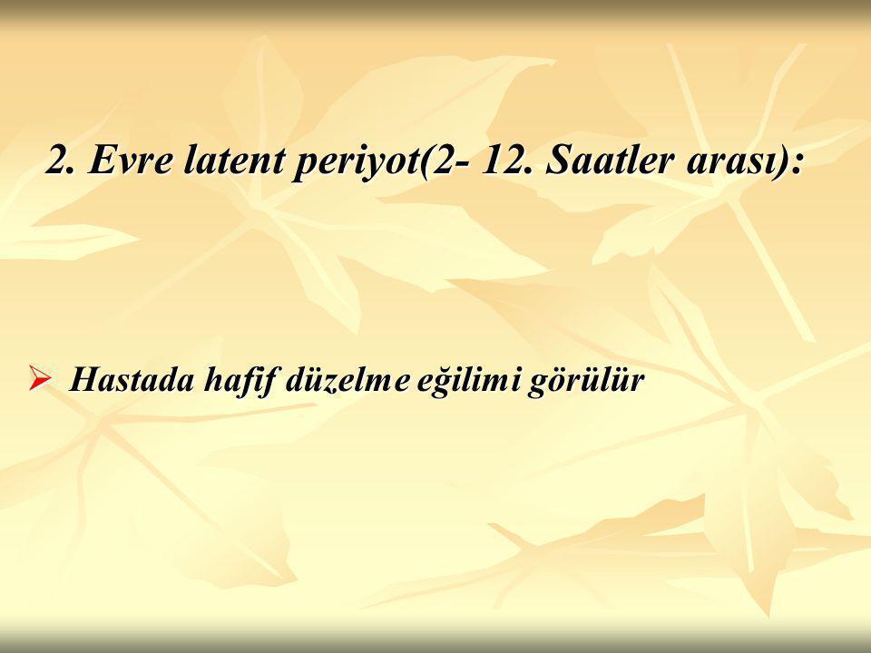 2. Evre latent periyot(2- 12. Saatler arası):  Hastada hafif düzelme eğilimi görülür