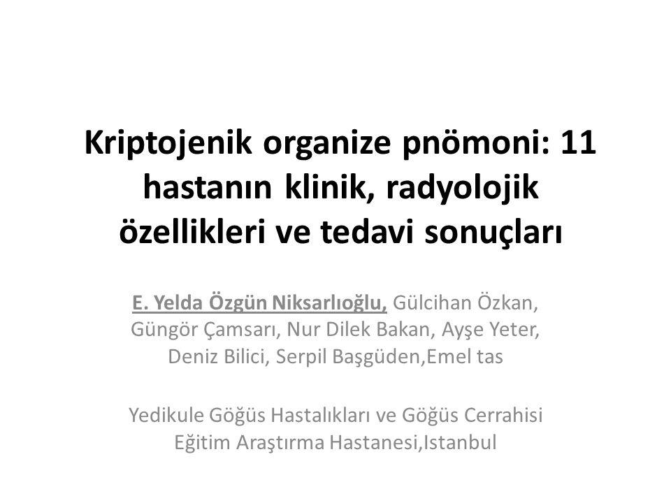 Kriptojenik organize pnömoni: 11 hastanın klinik, radyolojik özellikleri ve tedavi sonuçları E. Yelda Özgün Niksarlıoğlu, Gülcihan Özkan, Güngör Çamsa