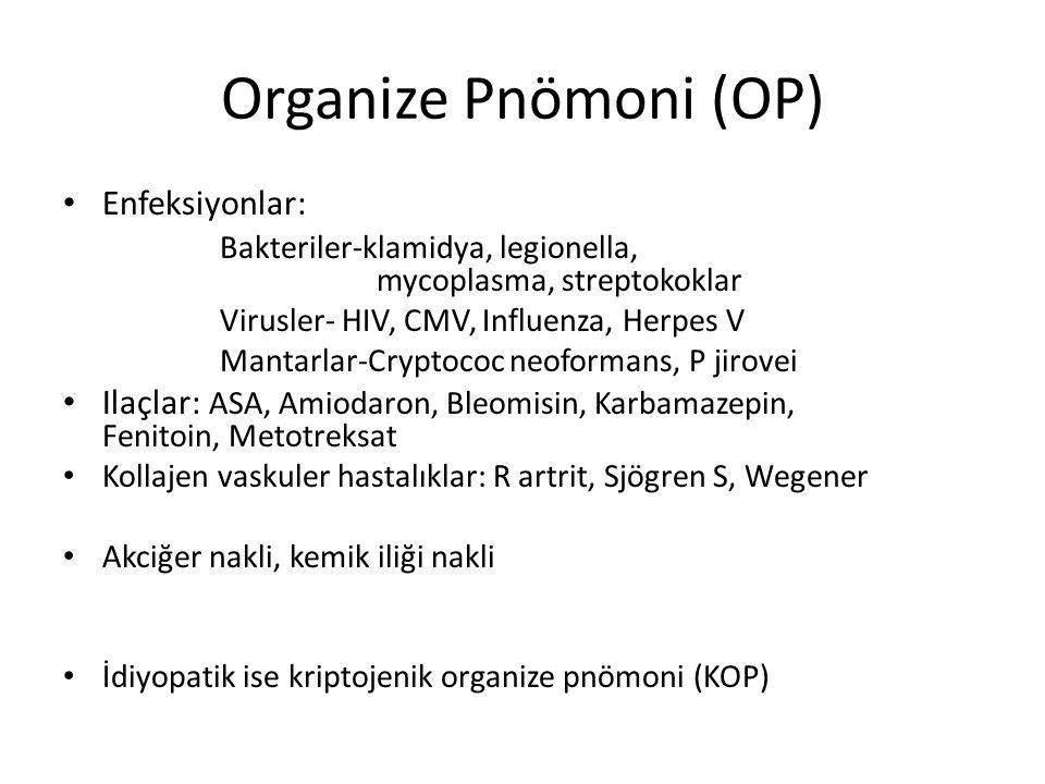 Organize Pnömoni (OP) Enfeksiyonlar: Bakteriler-klamidya, legionella, mycoplasma, streptokoklar Virusler- HIV, CMV, Influenza, Herpes V Mantarlar-Cryptococ neoformans, P jirovei Ilaçlar: ASA, Amiodaron, Bleomisin, Karbamazepin, Fenitoin, Metotreksat Kollajen vaskuler hastalıklar: R artrit, Sjögren S, Wegener Akciğer nakli, kemik iliği nakli İdiyopatik ise kriptojenik organize pnömoni (KOP)