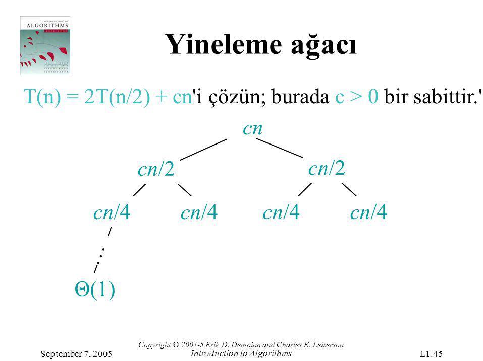 Yineleme ağacı T(n) = 2T(n/2) + cn'i çözün; burada c > 0 bir sabittir.' cn cn/4 cn/2 Θ(1) … Copyright © 2001-5 Erik D. Demaine and Charles E. Leiserso
