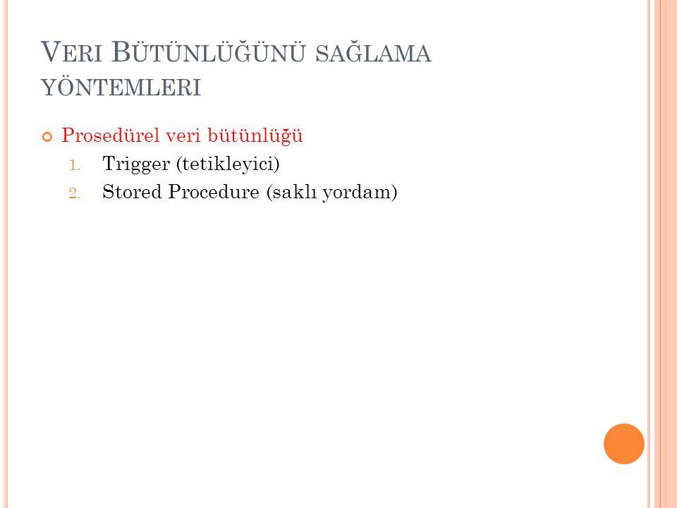 V ERI B ÜTÜNLÜĞÜNÜ SAĞLAMA YÖNTEMLERI Prosedürel veri bütünlüğü 1. Trigger (tetikleyici) 2. Stored Procedure (saklı yordam)