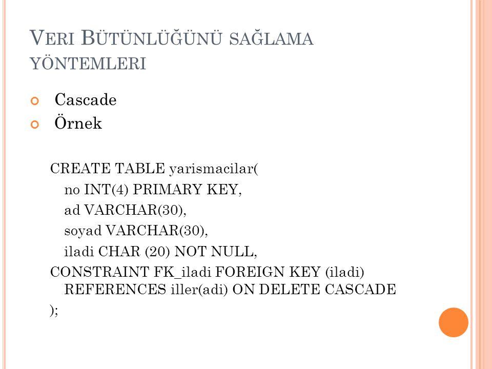 V ERI B ÜTÜNLÜĞÜNÜ SAĞLAMA YÖNTEMLERI Cascade Örnek CREATE TABLE yarismacilar( no INT(4) PRIMARY KEY, ad VARCHAR(30), soyad VARCHAR(30), iladi CHAR (2