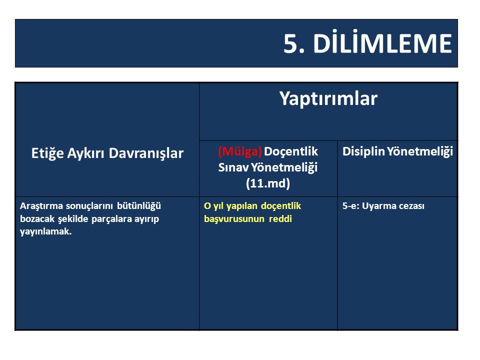 5. DİLİMLEME Etiğe Aykırı Davranışlar Yaptırımlar (Mülga) Doçentlik Sınav Yönetmeliği (11.md) Disiplin Yönetmeliği Araştırma sonuçlarını bütünlüğü boz