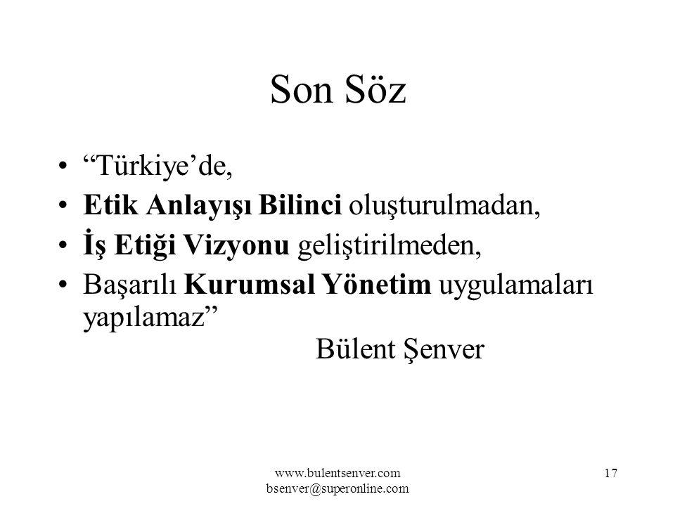 www.bulentsenver.com bsenver@superonline.com 17 Son Söz Türkiye'de, Etik Anlayışı Bilinci oluşturulmadan, İş Etiği Vizyonu geliştirilmeden, Başarılı Kurumsal Yönetim uygulamaları yapılamaz Bülent Şenver