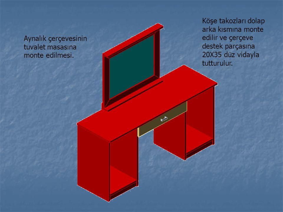 Köşe takozları dolap arka kısmına monte edilir ve çerçeve destek parçasına 20X35 düz vidayla tutturulur. Aynalık çerçevesinin tuvalet masasına monte e