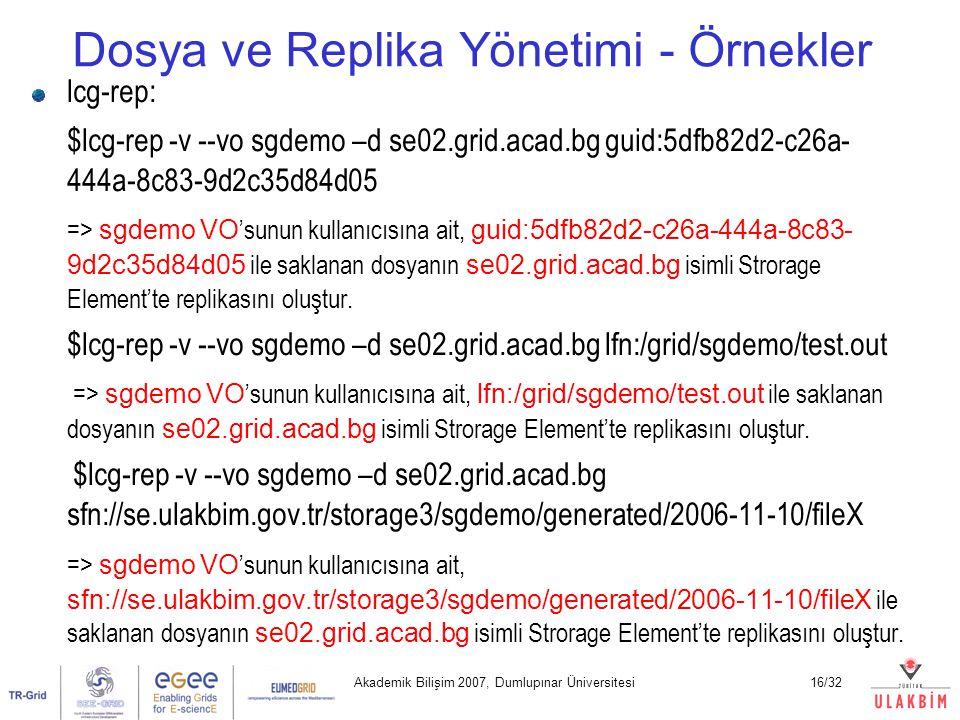 Akademik Bilişim 2007, Dumlupınar Üniversitesi16/32 Dosya ve Replika Yönetimi - Örnekler lcg-rep: $lcg-rep -v --vo sgdemo –d se02.grid.acad.bg guid:5d