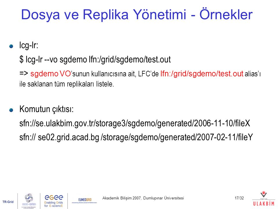 Akademik Bilişim 2007, Dumlupınar Üniversitesi17/32 Dosya ve Replika Yönetimi - Örnekler lcg-lr: $ lcg-lr --vo sgdemo lfn:/grid/sgdemo/test.out => sgd