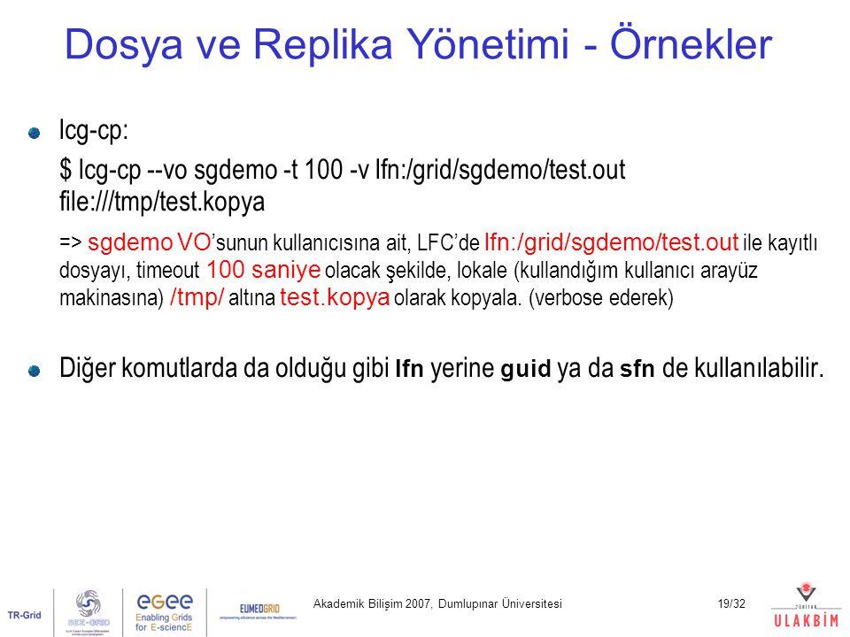 Akademik Bilişim 2007, Dumlupınar Üniversitesi19/32 Dosya ve Replika Yönetimi - Örnekler lcg-cp: $ lcg-cp --vo sgdemo -t 100 -v lfn:/grid/sgdemo/test.