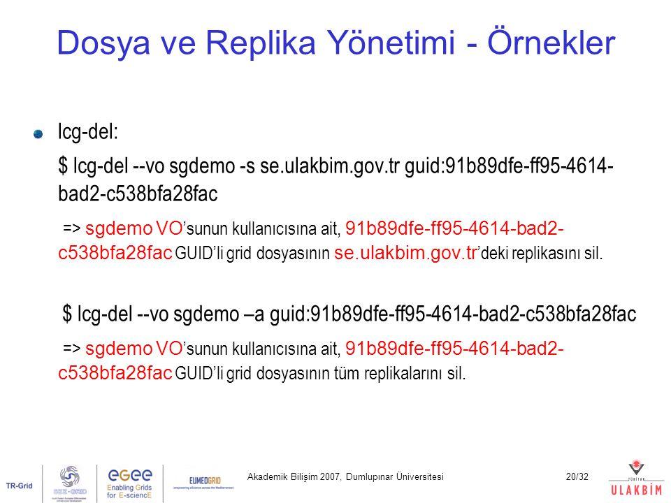 Akademik Bilişim 2007, Dumlupınar Üniversitesi20/32 Dosya ve Replika Yönetimi - Örnekler lcg-del: $ lcg-del --vo sgdemo -s se.ulakbim.gov.tr guid:91b8
