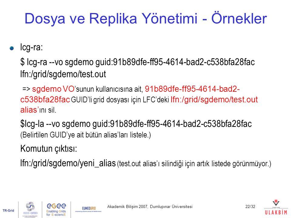 Akademik Bilişim 2007, Dumlupınar Üniversitesi22/32 Dosya ve Replika Yönetimi - Örnekler lcg-ra: $ lcg-ra --vo sgdemo guid:91b89dfe-ff95-4614-bad2-c53