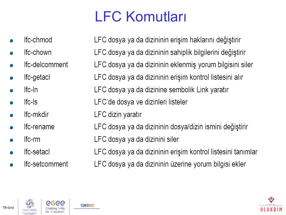 LFC Komutları lfc-chmodLFC dosya ya da dizininin erişim haklarını değiştirir lfc-chown LFC dosya ya da dizininin sahiplik bilgilerini değiştirir lfc-d