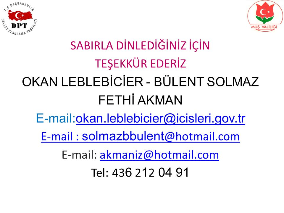 SABIRLA DİNLEDİĞİNİZ İÇİN TEŞEKKÜR EDERİZ OKAN LEBLEBİCİER - BÜLENT SOLMAZ FETHİ AKMAN E-mail:okan.leblebicier@icisleri.gov.trokan.leblebicier@icisleri.gov.tr E-mail : solmazbbulent @hotmail.com E-mail: akmaniz@hotmail.comakmaniz@hotmail.com Tel: 43 6 2 1 2 04 91