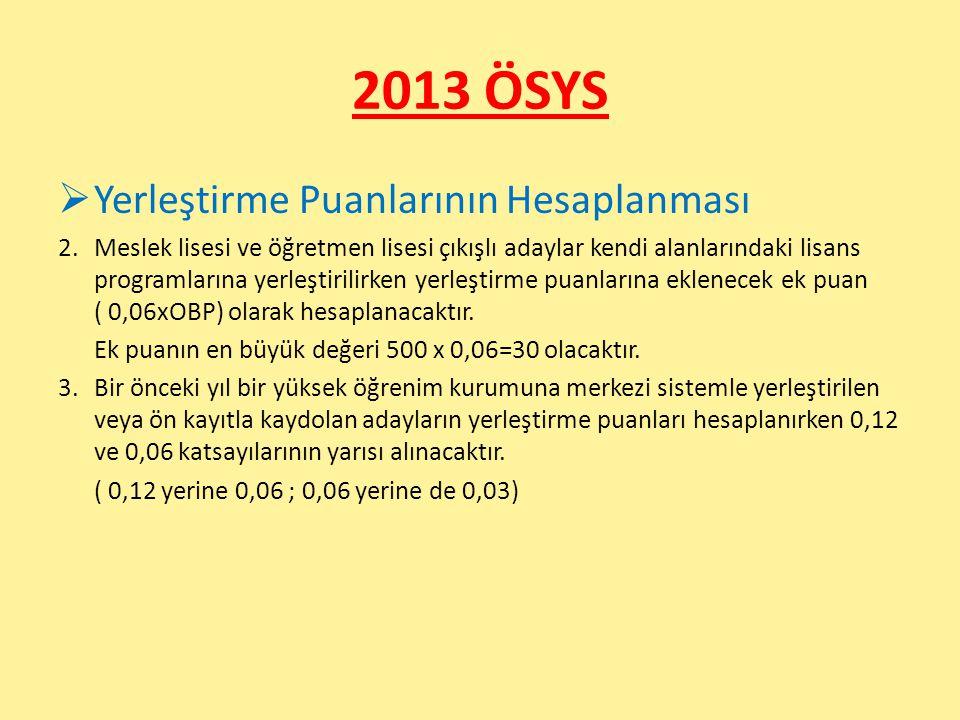 2013 ÖSYS  Yerleştirme Puanlarının Hesaplanması 2.Meslek lisesi ve öğretmen lisesi çıkışlı adaylar kendi alanlarındaki lisans programlarına yerleştirilirken yerleştirme puanlarına eklenecek ek puan ( 0,06xOBP) olarak hesaplanacaktır.